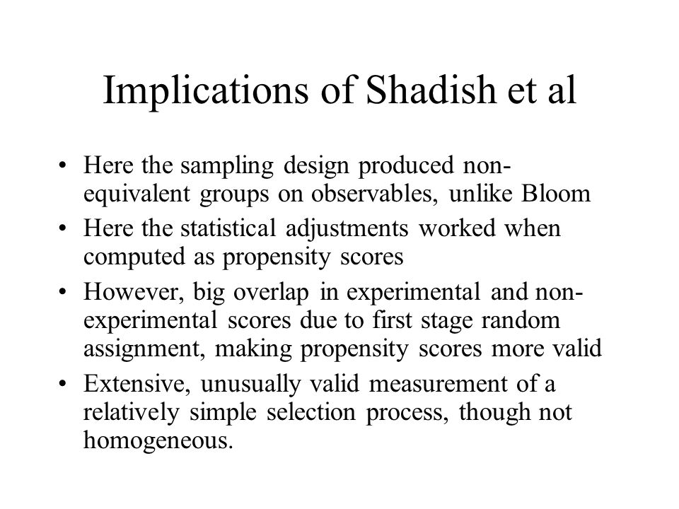 Implications of Shadish et al Here the sampling design produced non- equivalent groups on observables, unlike Bloom Here the statistical adjustments worked when computed as propensity scores However, big overlap in experimental and non- experimental scores due to first stage random assignment, making propensity scores more valid Extensive, unusually valid measurement of a relatively simple selection process, though not homogeneous.