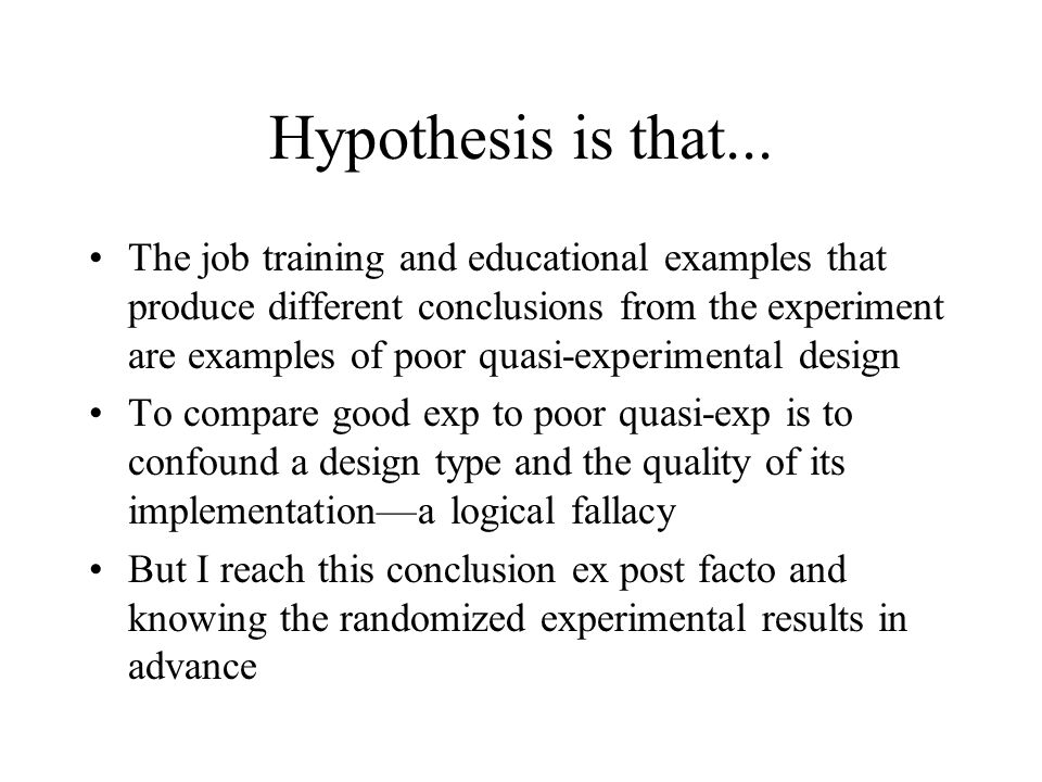 Hypothesis is that... The job training and educational examples that produce different conclusions from the experiment are examples of poor quasi-expe