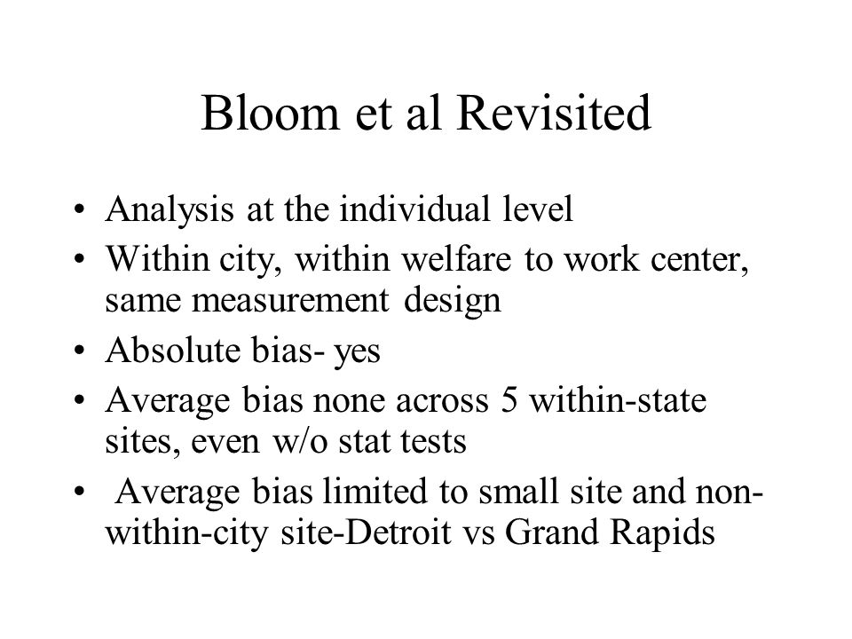 Bloom et al Revisited Analysis at the individual level Within city, within welfare to work center, same measurement design Absolute bias- yes Average bias none across 5 within-state sites, even w/o stat tests Average bias limited to small site and non- within-city site-Detroit vs Grand Rapids