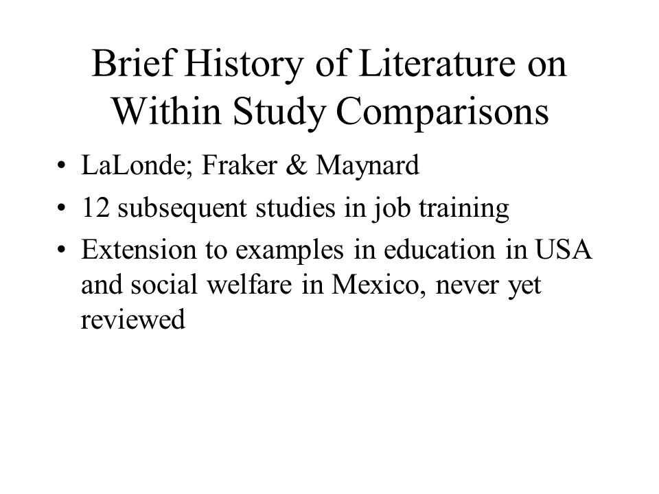 Brief History of Literature on Within Study Comparisons LaLonde; Fraker & Maynard 12 subsequent studies in job training Extension to examples in education in USA and social welfare in Mexico, never yet reviewed