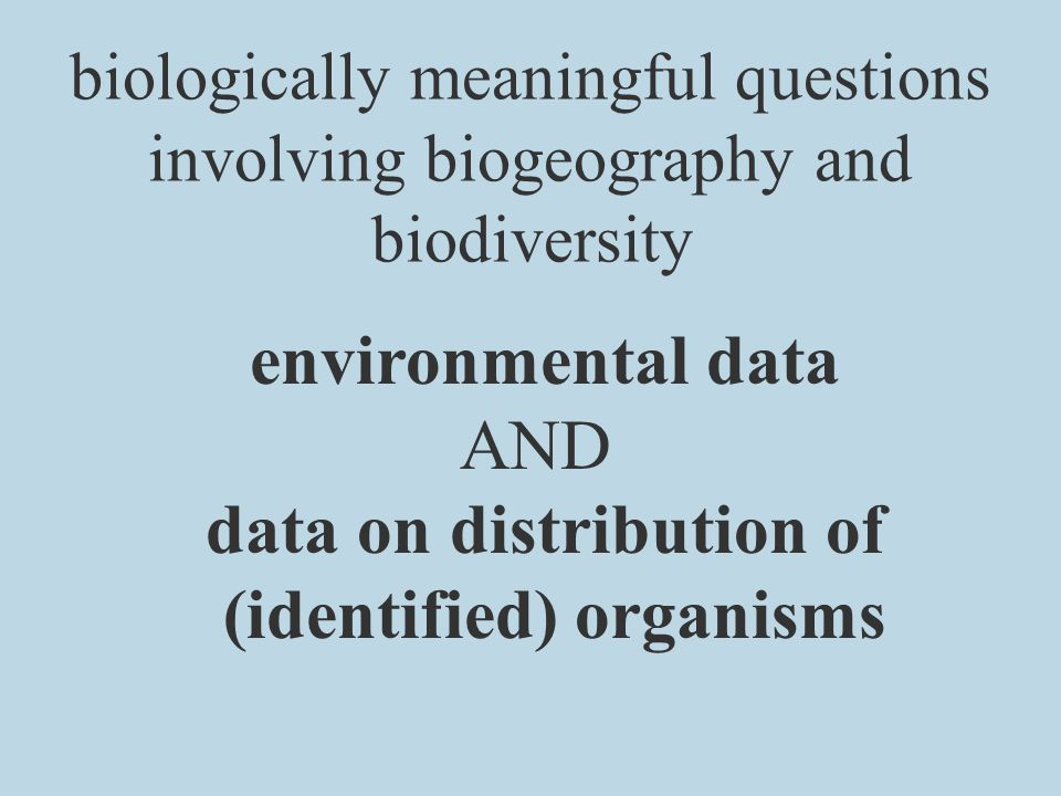 biologically meaningful questions involving biogeography and biodiversity environmental data AND data on distribution of (identified) organisms
