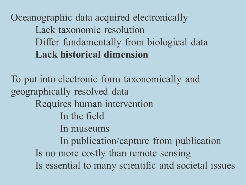 Oceanographic data acquired electronically Lack taxonomic resolution Differ fundamentally from biological data Lack historical dimension To put into electronic form taxonomically and geographically resolved data Requires human intervention In the field In museums In publication/capture from publication Is no more costly than remote sensing Is essential to many scientific and societal issues