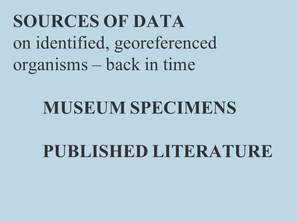 SOURCES OF DATA on identified, georeferenced organisms – back in time MUSEUM SPECIMENS PUBLISHED LITERATURE
