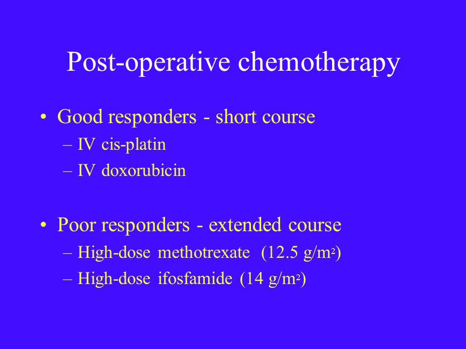 Post-operative chemotherapy Good responders - short course –IV cis-platin –IV doxorubicin Poor responders - extended course –High-dose methotrexate (12.5 g/m 2 ) –High-dose ifosfamide (14 g/m 2 )