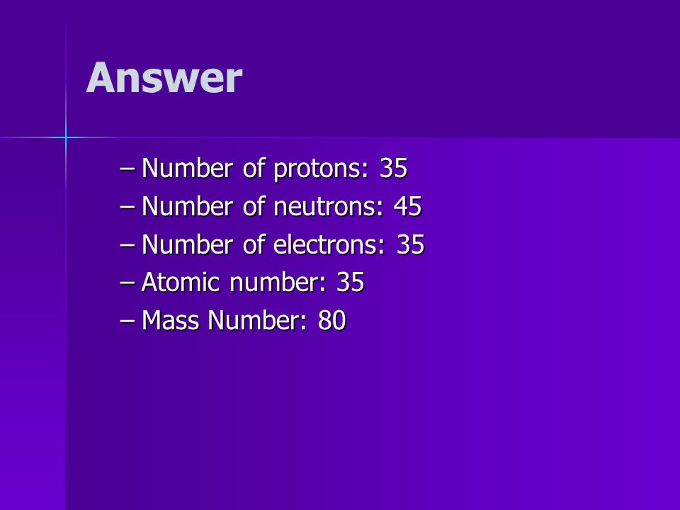 Symbols EXAMPLE: Find the –number –number of protons of neutrons of electrons –Atomic –Atomic number –Mass –Mass Number Br 80 35