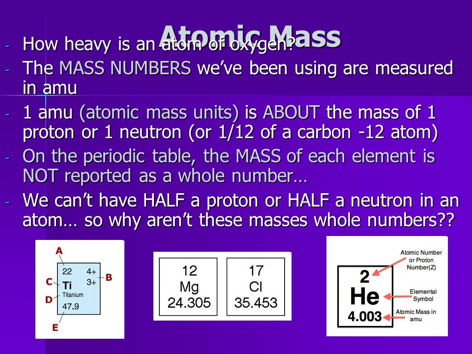 Mass of the atom Atomic mass on the periodic table is NOT an even # The atomic mass of an element is the weighted average mass of the isotopes of that