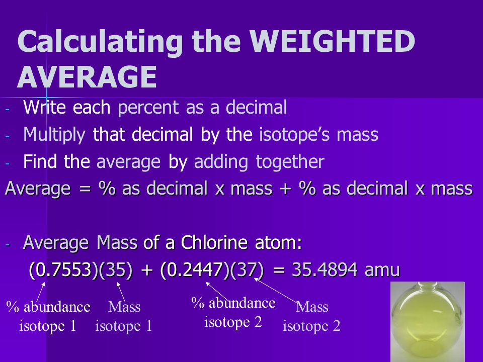 Atomic Mass - - Chlorine-35 is MORE common in nature than chlorine-37…so the mass of 1000 Cl atoms will be CLOSER to 35000 amu - - To take the average of the two isotopes, we need to use the WEIGHTED AVERAGE: - - In nature, 75.53% of Cl atoms are chlorine-35, and 24.47 % are chlorine- 37… - - (% is called % abundance)
