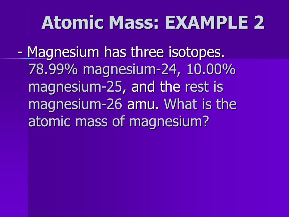 ANSWER… Mass of Cu = (.691)(62.93) + (.309)(64.93) = 63.548 amu