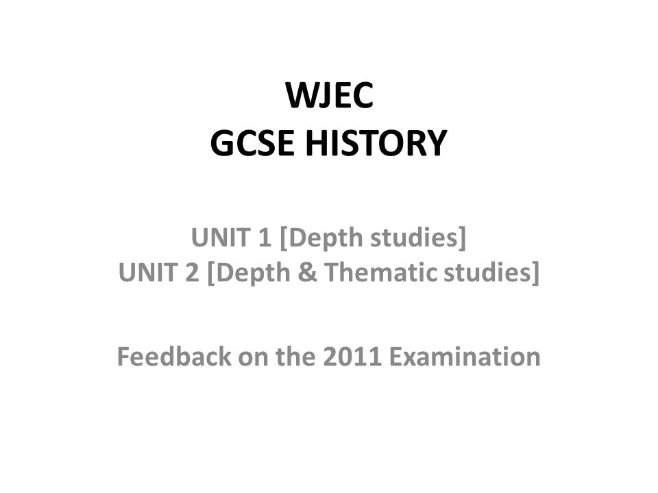 WJEC GCSE HISTORY UNIT 1 [Depth studies] UNIT 2 [Depth & Thematic studies] Feedback on the 2011 Examination