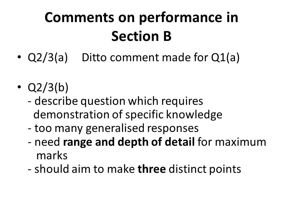 Comments on performance in Section B Q2/3(a) Ditto comment made for Q1(a) Q2/3(b) - describe question which requires demonstration of specific knowledge - too many generalised responses - need range and depth of detail for maximum marks - should aim to make three distinct points