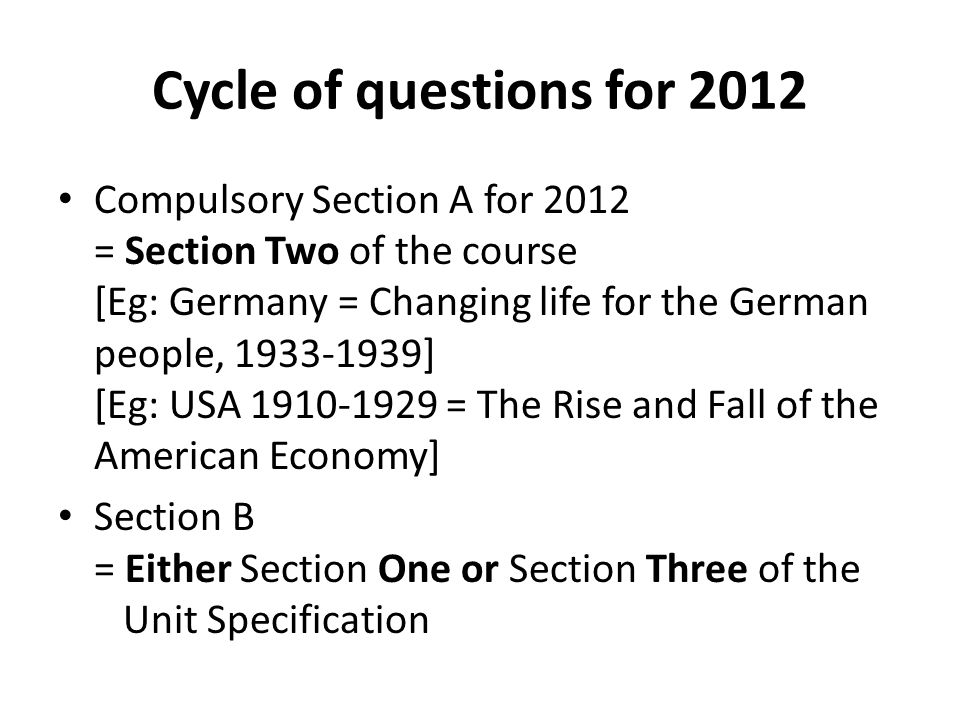 Cycle of questions for 2012 Compulsory Section A for 2012 = Section Two of the course [Eg: Germany = Changing life for the German people, 1933-1939] [Eg: USA 1910-1929 = The Rise and Fall of the American Economy] Section B = Either Section One or Section Three of the Unit Specification