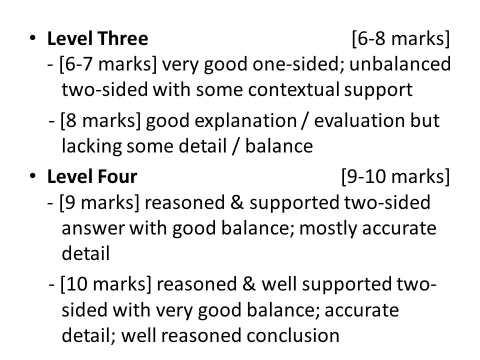 Level Three [6-8 marks] - [6-7 marks] very good one-sided; unbalanced two-sided with some contextual support - [8 marks] good explanation / evaluation but lacking some detail / balance Level Four [9-10 marks] - [9 marks] reasoned & supported two-sided answer with good balance; mostly accurate detail - [10 marks] reasoned & well supported two- sided with very good balance; accurate detail; well reasoned conclusion