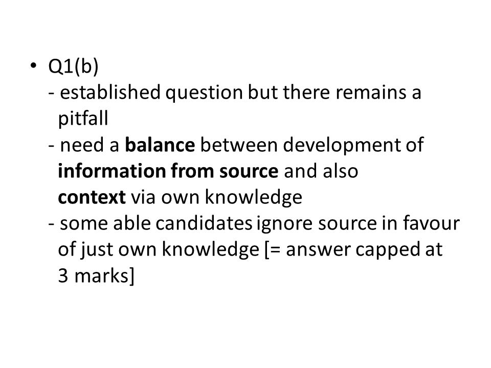 Q1(b) - established question but there remains a pitfall - need a balance between development of information from source and also context via own knowledge - some able candidates ignore source in favour of just own knowledge [= answer capped at 3 marks]
