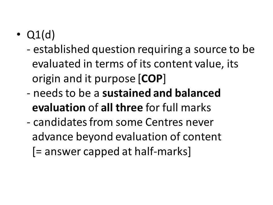 Q1(d) - established question requiring a source to be evaluated in terms of its content value, its origin and it purpose [COP] - needs to be a sustained and balanced evaluation of all three for full marks - candidates from some Centres never advance beyond evaluation of content [= answer capped at half-marks]