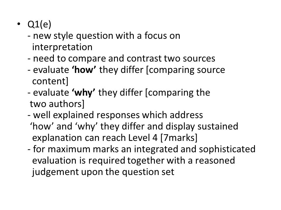 Q1(e) - new style question with a focus on interpretation - need to compare and contrast two sources - evaluate 'how' they differ [comparing source content] - evaluate 'why' they differ [comparing the two authors] - well explained responses which address 'how' and 'why' they differ and display sustained explanation can reach Level 4 [7marks] - for maximum marks an integrated and sophisticated evaluation is required together with a reasoned judgement upon the question set