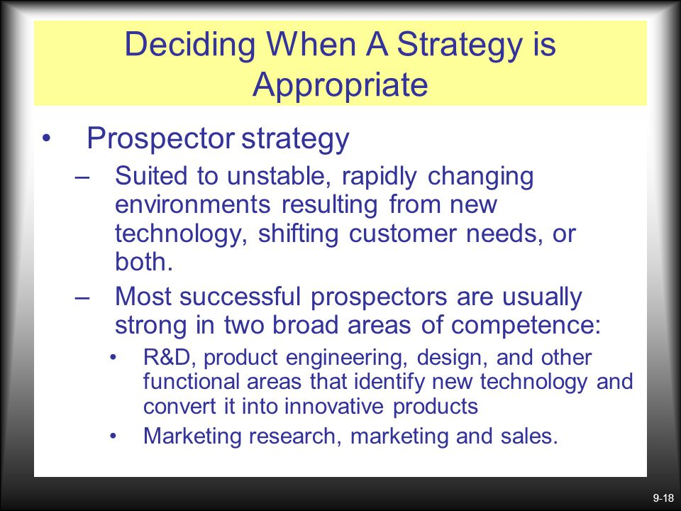 9-18 Prospector strategy –Suited to unstable, rapidly changing environments resulting from new technology, shifting customer needs, or both. –Most suc