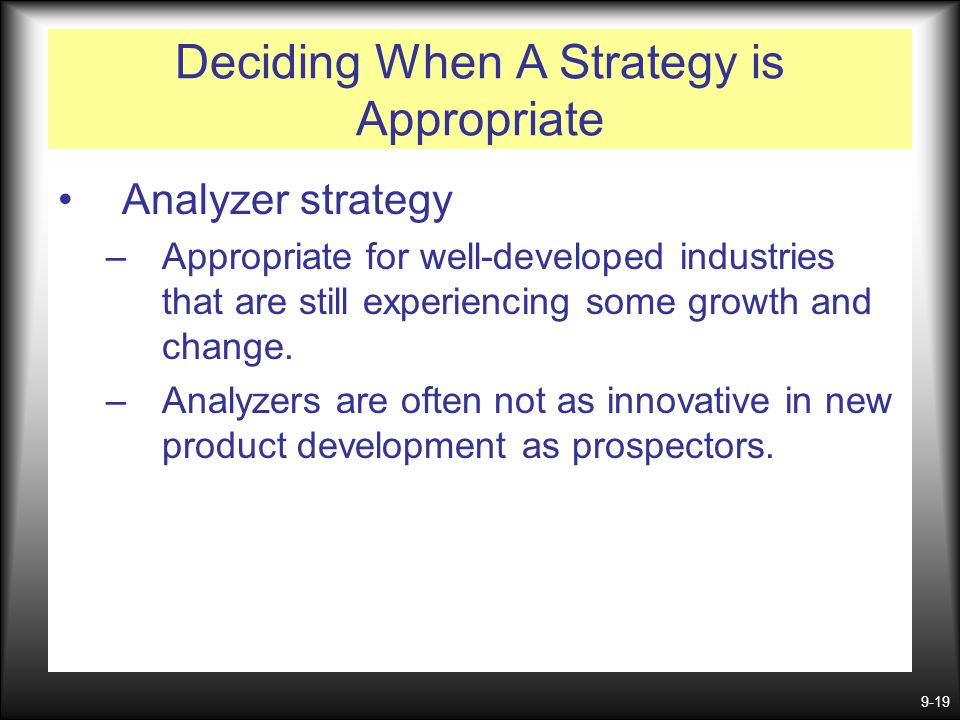 9-19 Deciding When A Strategy is Appropriate Analyzer strategy –Appropriate for well-developed industries that are still experiencing some growth and