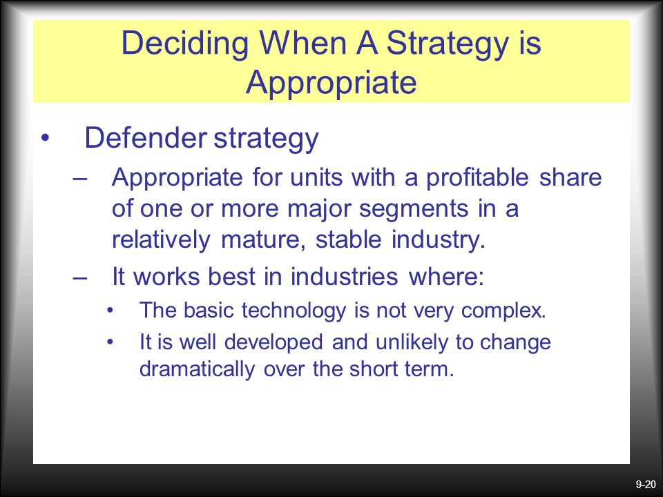 9-20 Deciding When A Strategy is Appropriate Defender strategy –Appropriate for units with a profitable share of one or more major segments in a relat