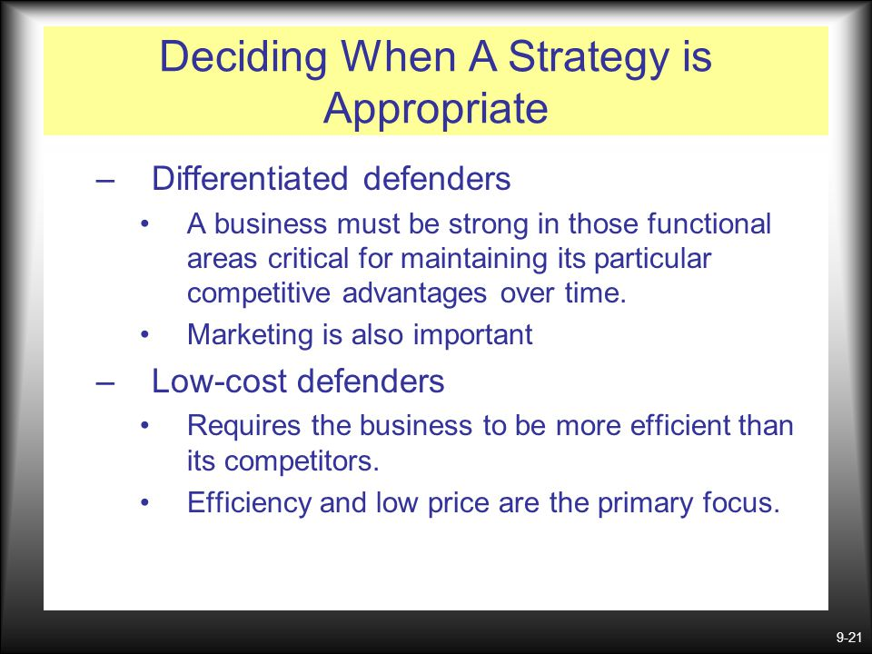 9-21 Deciding When A Strategy is Appropriate –Differentiated defenders A business must be strong in those functional areas critical for maintaining it