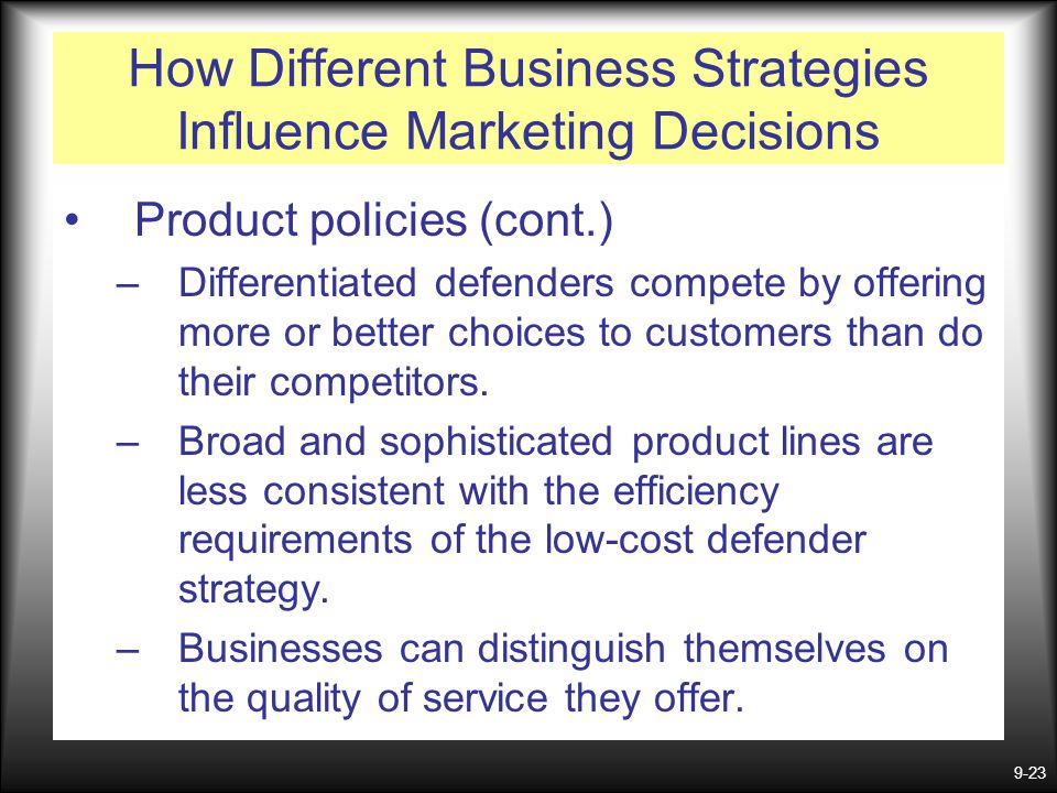 9-23 How Different Business Strategies Influence Marketing Decisions Product policies (cont.) –Differentiated defenders compete by offering more or be