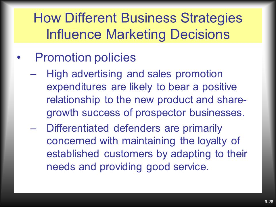 9-26 How Different Business Strategies Influence Marketing Decisions Promotion policies –High advertising and sales promotion expenditures are likely