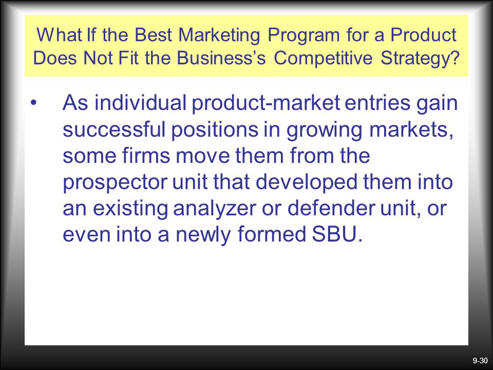 9-30 What If the Best Marketing Program for a Product Does Not Fit the Business's Competitive Strategy? As individual product-market entries gain succ