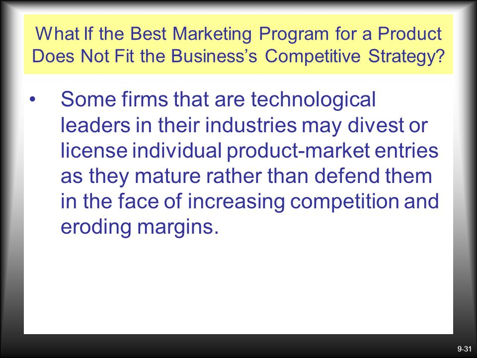 9-31 What If the Best Marketing Program for a Product Does Not Fit the Business's Competitive Strategy? Some firms that are technological leaders in t