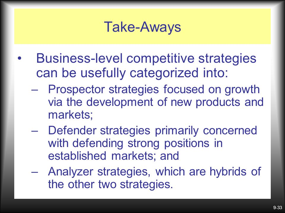 9-33 Take-Aways Business-level competitive strategies can be usefully categorized into: –Prospector strategies focused on growth via the development o