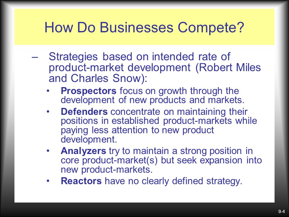 9-4 How Do Businesses Compete? –Strategies based on intended rate of product-market development (Robert Miles and Charles Snow): Prospectors focus on