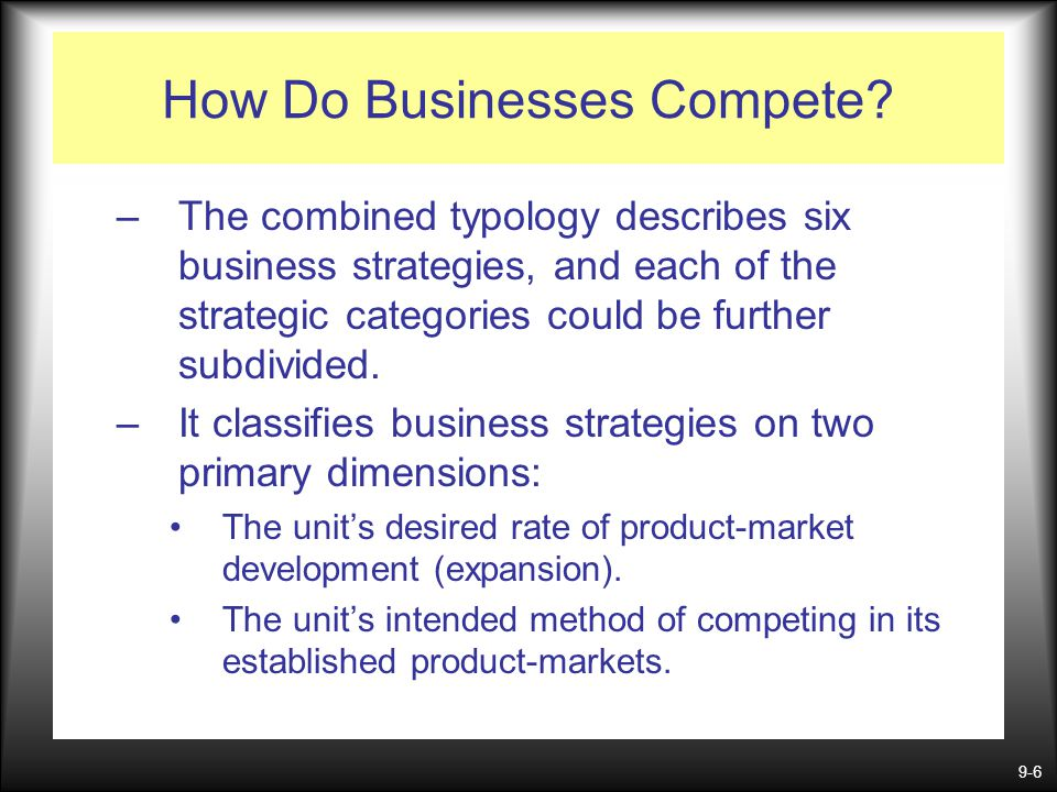 9-6 How Do Businesses Compete? –The combined typology describes six business strategies, and each of the strategic categories could be further subdivi