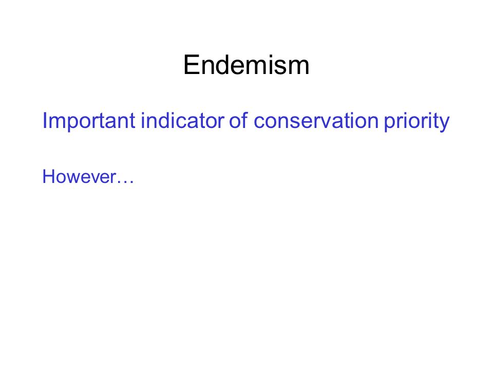 Endemism Important indicator of conservation priority However…