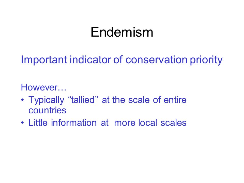 Endemism Important indicator of conservation priority However… Typically tallied at the scale of entire countries Little information at more local scales