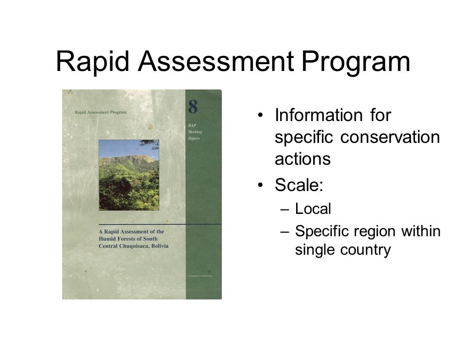 Rapid Assessment Program Information for specific conservation actions Scale: –Local –Specific region within single country