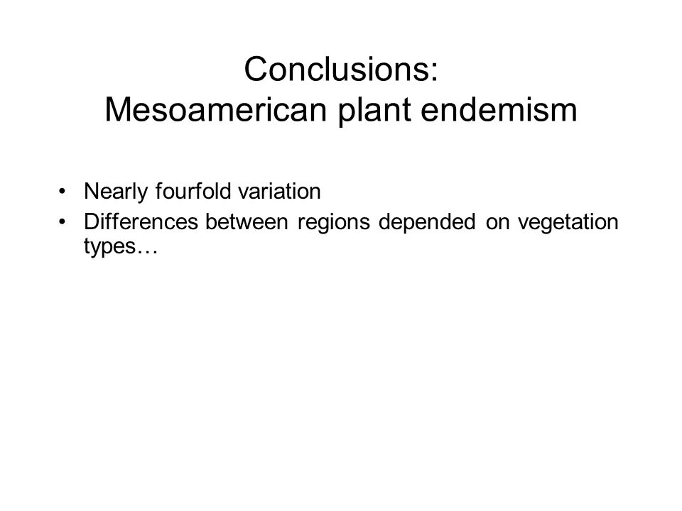 Nearly fourfold variation Differences between regions depended on vegetation types… Conclusions: Mesoamerican plant endemism