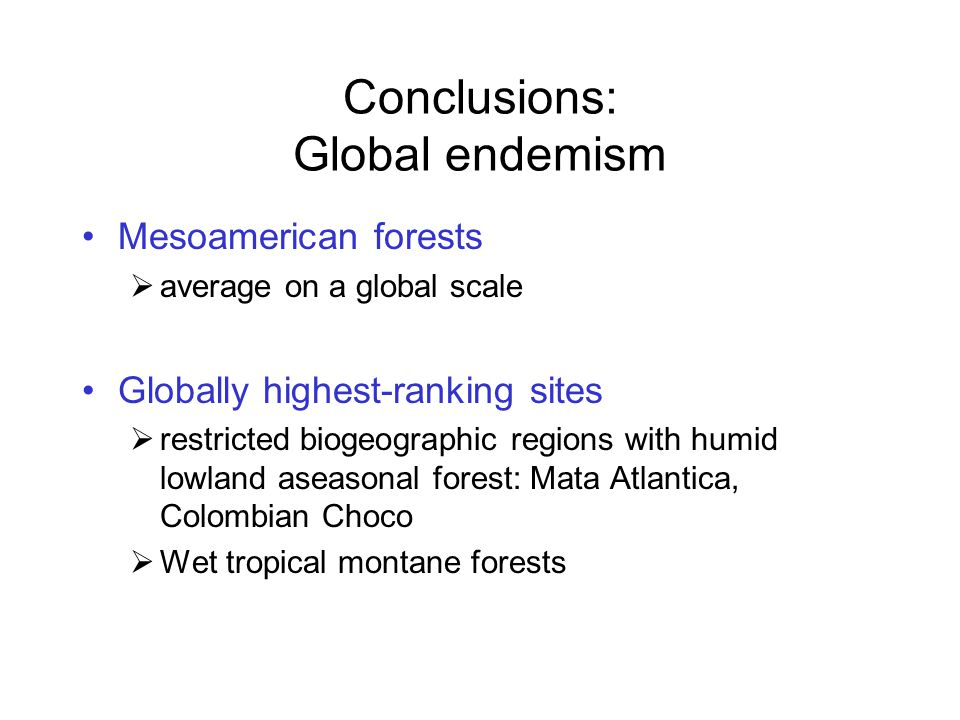 Conclusions: Global endemism Mesoamerican forests  average on a global scale Globally highest-ranking sites  restricted biogeographic regions with humid lowland aseasonal forest: Mata Atlantica, Colombian Choco  Wet tropical montane forests