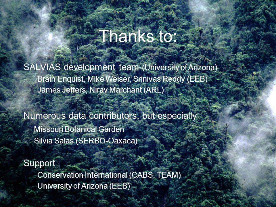 Thanks to: SALVIAS development team (University of Arizona) Brain Enquist, Mike Weiser, Srinivas Reddy (EEB) James Jeffers, Nirav Marchant (ARL) Numerous data contributors, but especially Missouri Botanical Garden Silvia Salas (SERBO-Oaxaca) Support Conservation International (CABS, TEAM) University of Arizona (EEB)