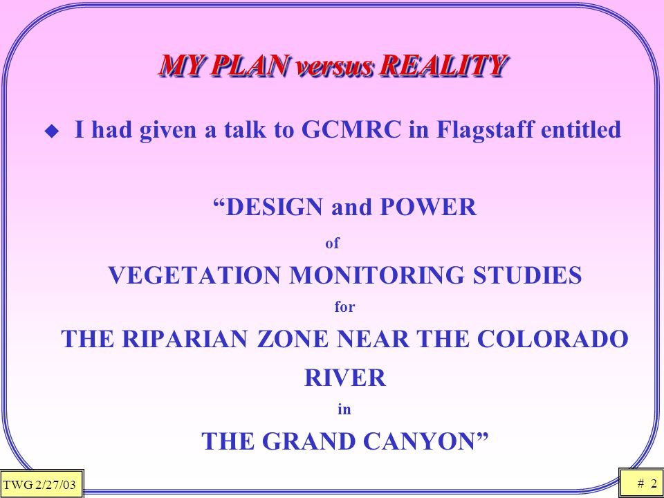 TWG 2/27/03 # 2 MY PLAN versus REALITY  I had given a talk to GCMRC in Flagstaff entitled DESIGN and POWER of VEGETATION MONITORING STUDIES for THE RIPARIAN ZONE NEAR THE COLORADO RIVER in THE GRAND CANYON