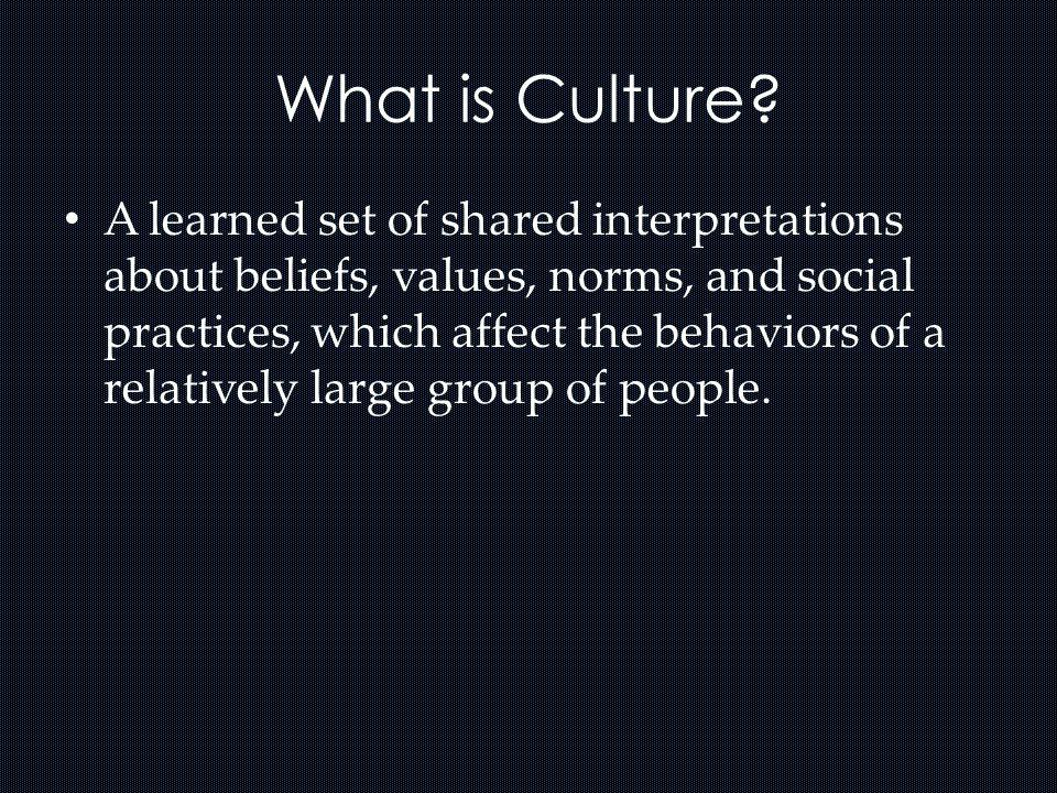 What is Culture? A learned set of shared interpretations about beliefs, values, norms, and social practices, which affect the behaviors of a relativel