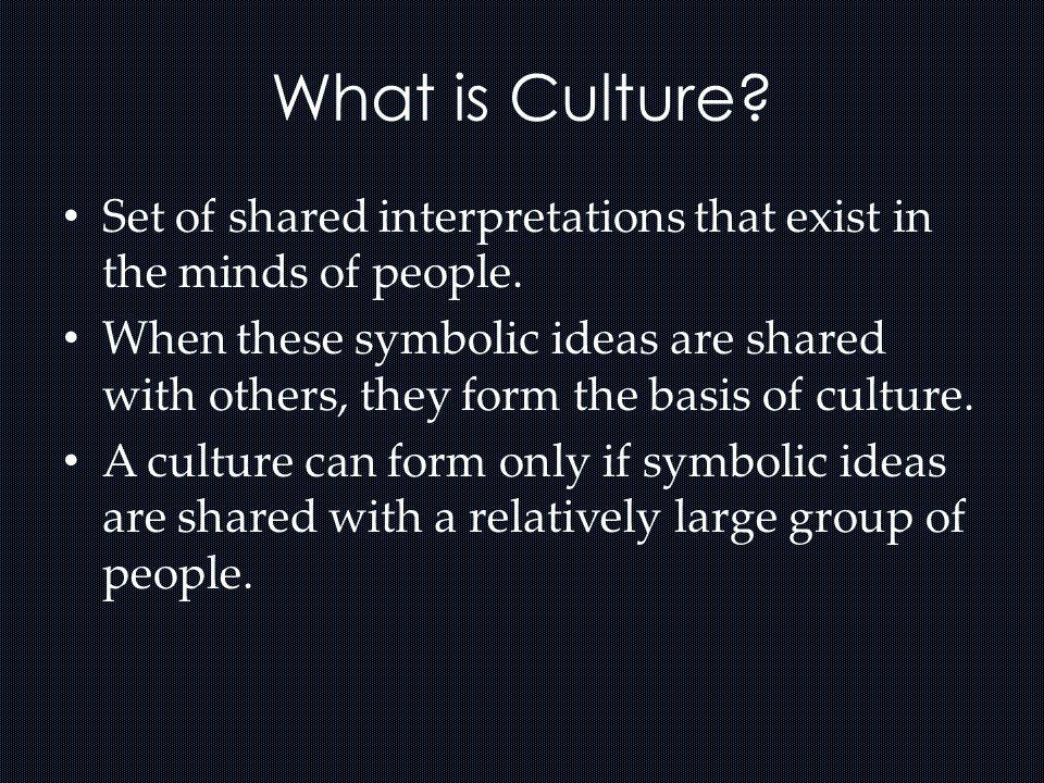 What is Culture? Set of shared interpretations that exist in the minds of people. When these symbolic ideas are shared with others, they form the basi