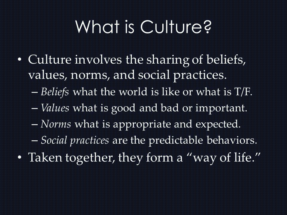 What is Culture? Culture involves the sharing of beliefs, values, norms, and social practices. – Beliefs what the world is like or what is T/F. – Valu
