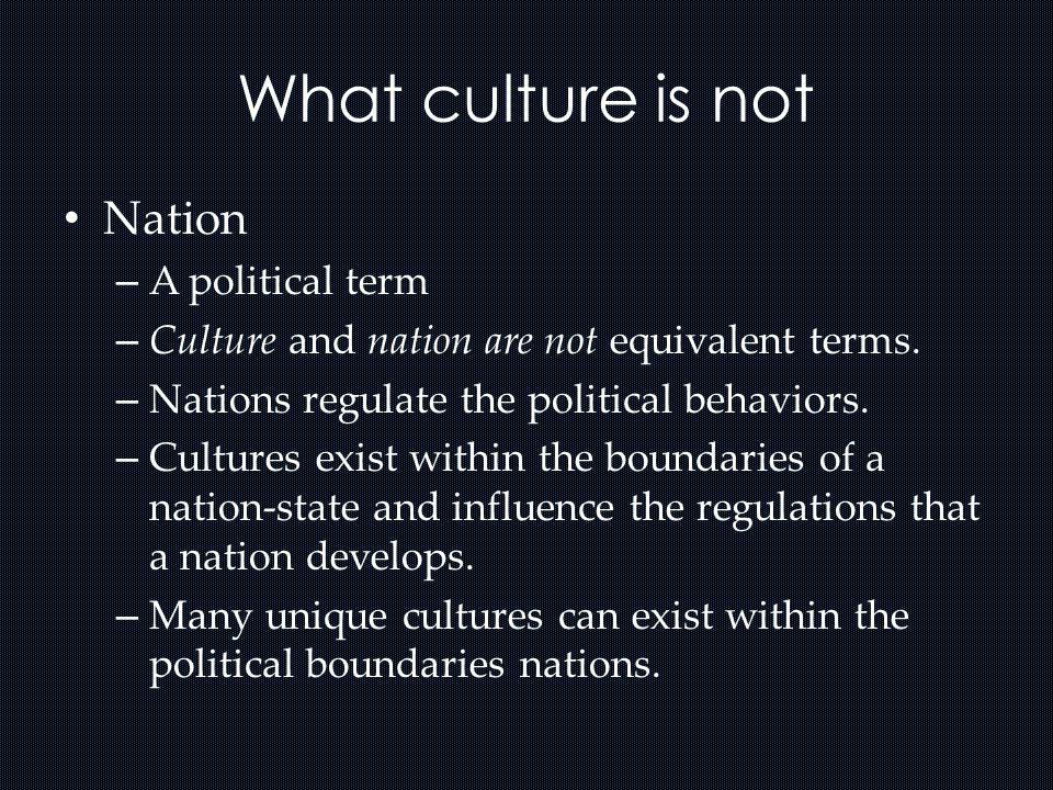 What culture is not Nation – A political term – Culture and nation are not equivalent terms. – Nations regulate the political behaviors. – Cultures ex