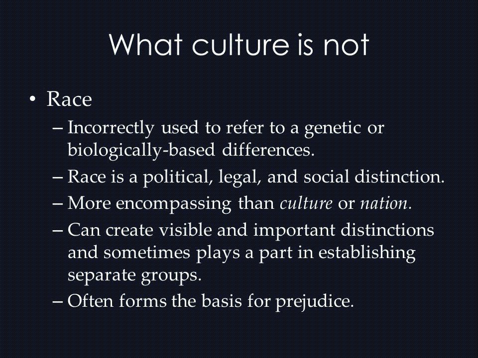 What culture is not Ethnicity – Refers to a wide variety of groups that share a common language, religious traditions, nation-state, cultural system, and historical origins.
