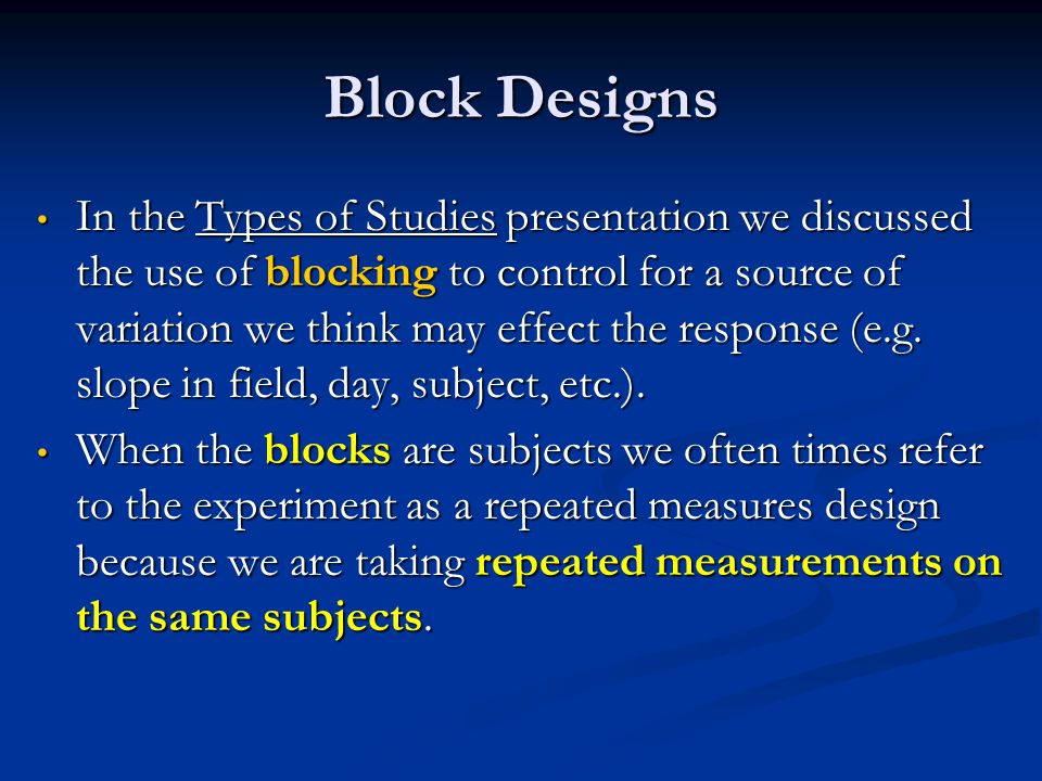 Block Designs In the Types of Studies presentation we discussed the use of blocking to control for a source of variation we think may effect the response (e.g.