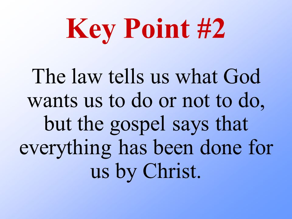 Key Point #2 The law tells us what God wants us to do or not to do, but the gospel says that everything has been done for us by Christ.