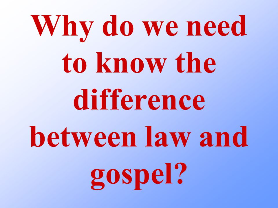 Why do we need to know the difference between law and gospel?