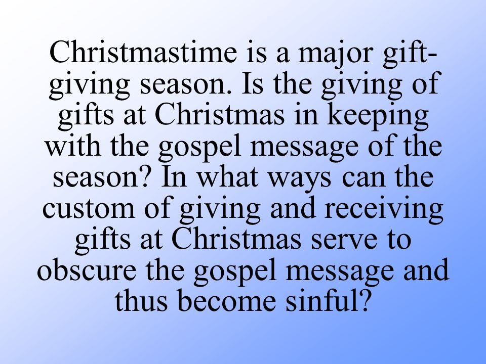 Christmastime is a major gift- giving season. Is the giving of gifts at Christmas in keeping with the gospel message of the season? In what ways can t