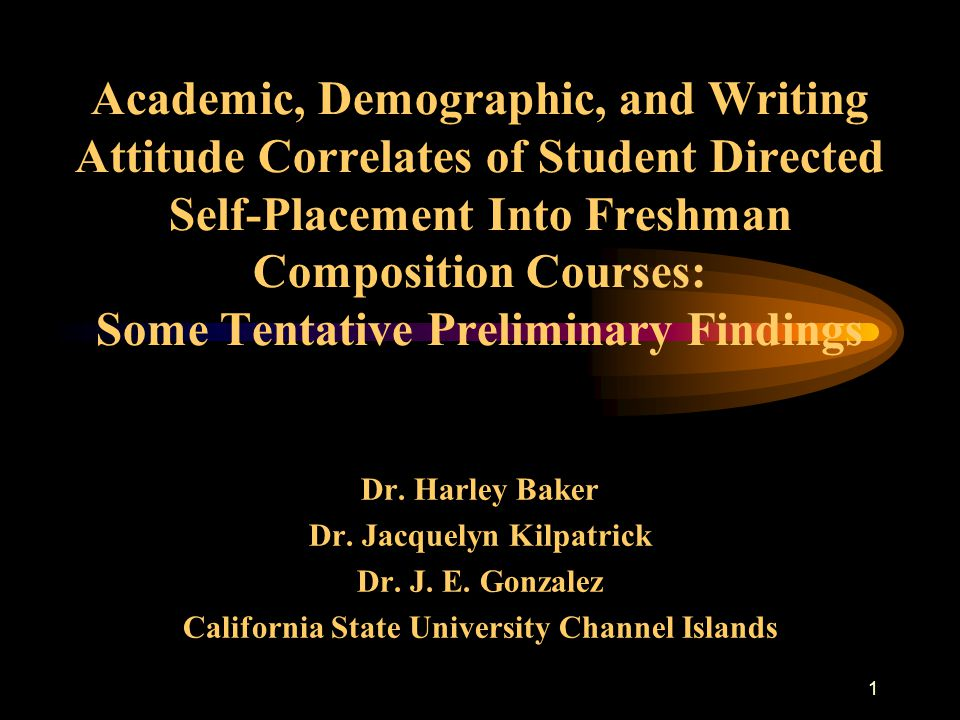 1 Academic, Demographic, and Writing Attitude Correlates of Student Directed Self-Placement Into Freshman Composition Courses: Some Tentative Preliminary Findings Dr.