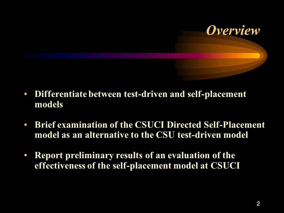 3 The Concept of Directed Self-Placement Assessment-driven models situate models at the center of students' educational experiences by judging, critiquing and evaluating students' skills and competencies relative to an agreed-upon set of criteria and standards Self-placement models situate students at the center of their own educational experiences by asking them to judge, critique and evaluate their own skills and competencies relative to an agreed-upon set of criteria and standards