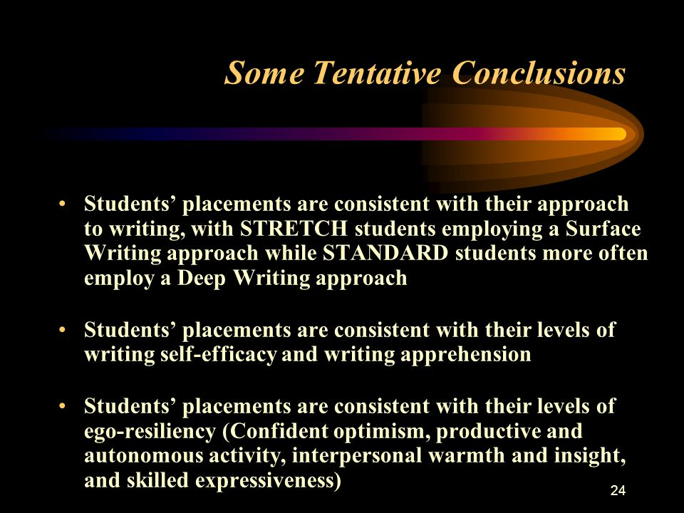 24 Some Tentative Conclusions Students' placements are consistent with their approach to writing, with STRETCH students employing a Surface Writing approach while STANDARD students more often employ a Deep Writing approach Students' placements are consistent with their levels of writing self-efficacy and writing apprehension Students' placements are consistent with their levels of ego-resiliency (Confident optimism, productive and autonomous activity, interpersonal warmth and insight, and skilled expressiveness)