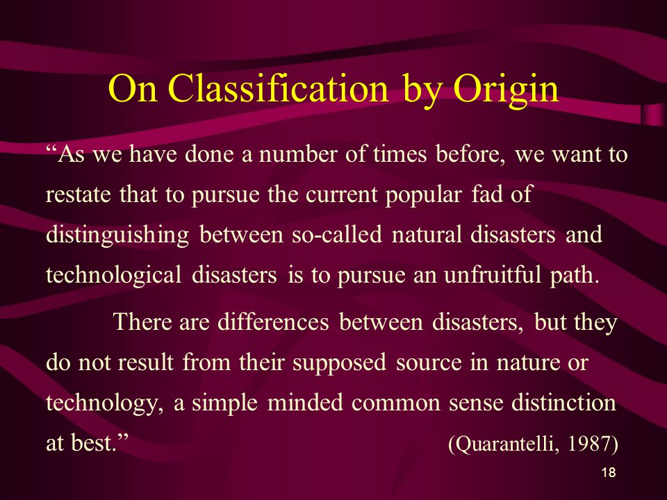 18 On Classification by Origin As we have done a number of times before, we want to restate that to pursue the current popular fad of distinguishing between so-called natural disasters and technological disasters is to pursue an unfruitful path.